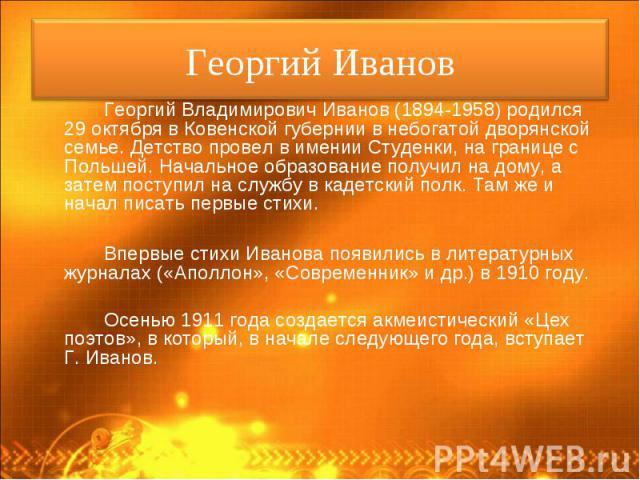 Георгий Владимирович Иванов (1894-1958) родился 29 октября в Ковенской губернии в небогатой дворянской семье. Детство провел в имении Студенки, на границе с Польшей. Начальное образование получил на дому, а затем поступил на службу в кадетский полк.…