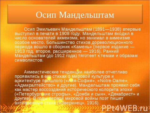 Осип Эмильевич Мандельштам (1891—1938) впервые выступил в печати в 1908 году. Мандельштам входил в число основателей акмеизма, но занимал в акмеизме особое место. Большинство стихов дореволюционного периода вошло в сборник «Камень» (первое издание —…