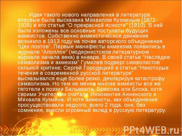 """Идея такого нового направления в литературе впервые была высказана Михаилом Кузминым (1872-1936) в его статье """"О прекрасной ясности"""" (1910). В ней были изложены все основные постулаты будущих акмеистов. Собственно акмеистическое движение возникло в …"""