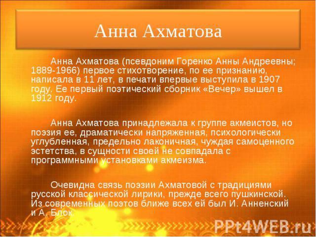 Анна Ахматова (псевдоним Горенко Анны Андреевны; 1889-1966) первое стихотворение, по ее признанию, написала в 11 лет, в печати впервые выступила в 1907 году. Ее первый поэтический сборник «Вечер» вышел в 1912 году. Анна Ахматова (псевдоним Горенко А…