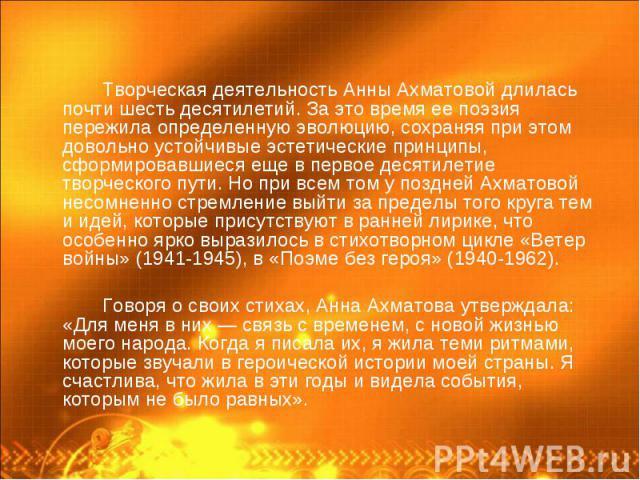 Творческая деятельность Анны Ахматовой длилась почти шесть десятилетий. За это время ее поэзия пережила определенную эволюцию, сохраняя при этом довольно устойчивые эстетические принципы, сформировавшиеся еще в первое десятилетие творческого пути. Н…