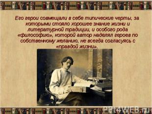 Его герои совмещали в себе типические черты, за которыми стояло хорошее знание ж