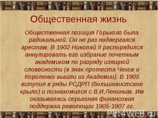 Общественная позиция Горького была радикальной. Он не раз подвергался арестам. В