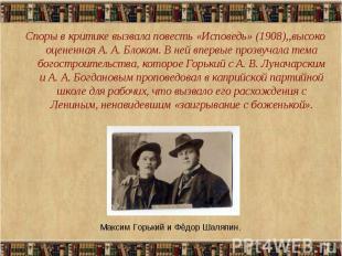 Споры в критике вызвала повесть «Исповедь» (1908),,высоко оцененная А. А. Блоком