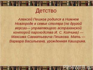 Алексей Пешков родился в Нижнем Новгороде в семье столяра (по другой версии— упр