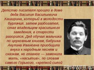 Детство писателя прошло в доме деда Василия Васильевича Каширина, который в моло