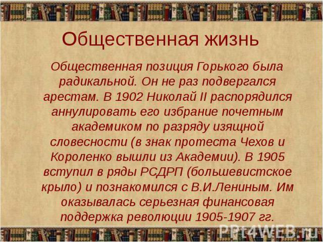 Общественная позиция Горького была радикальной. Он не раз подвергался арестам. В 1902 Николай II распорядился аннулировать его избрание почетным академиком по разряду изящной словесности (в знак протеста Чехов и Короленко вышли из Академии). В 1905 …