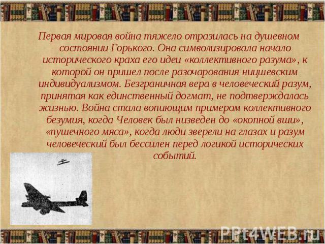 Первая мировая война тяжело отразилась на душевном состоянии Горького. Она символизировала начало исторического краха его идеи «коллективного разума», к которой он пришел после разочарования ницшевским индивидуализмом. Безграничная вера в человеческ…