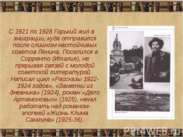 С 1921 по 1928 Горький жил в эмиграции, куда отправился после слишком настойчивых советов Ленина. Поселился в Сорренто (Италия), не прерывая связей с молодой советской литературой. Написал цикл «Рассказы 1922-1924 годов», «Заметки из дневника» (1924…