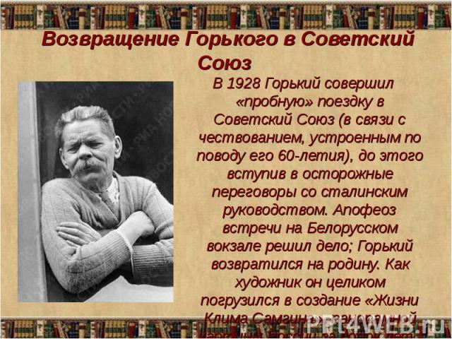 В 1928 Горький совершил «пробную» поездку в Советский Союз (в связи с чествованием, устроенным по поводу его 60-летия), до этого вступив в осторожные переговоры со сталинским руководством. Апофеоз встречи на Белорусском вокзале решил дело; Горький в…