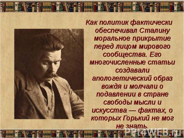 Как политик фактически обеспечивал Сталину моральное прикрытие перед лицом мирового сообщества. Его многочисленные статьи создавали апологетический образ вождя и молчали о подавлении в стране свободы мысли и искусства — фактах, о которых Горький не …