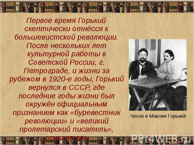 Первое время Горький скептически отнёсся к большевистской революции. После нескольких лет культурной работы в Советской России, г. Петрограде, и жизни за рубежом в 1920-е годы, Горький вернулся в СССР, где последние годы жизни был окружён официальны…