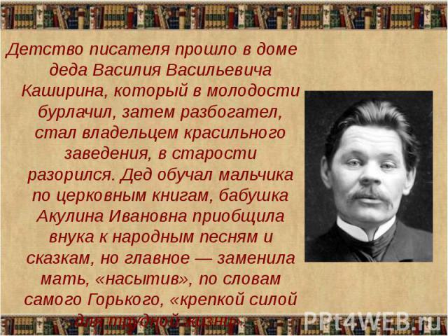 Детство писателя прошло в доме деда Василия Васильевича Каширина, который в молодости бурлачил, затем разбогател, стал владельцем красильного заведения, в старости разорился. Дед обучал мальчика по церковным книгам, бабушка Акулина Ивановна приобщил…