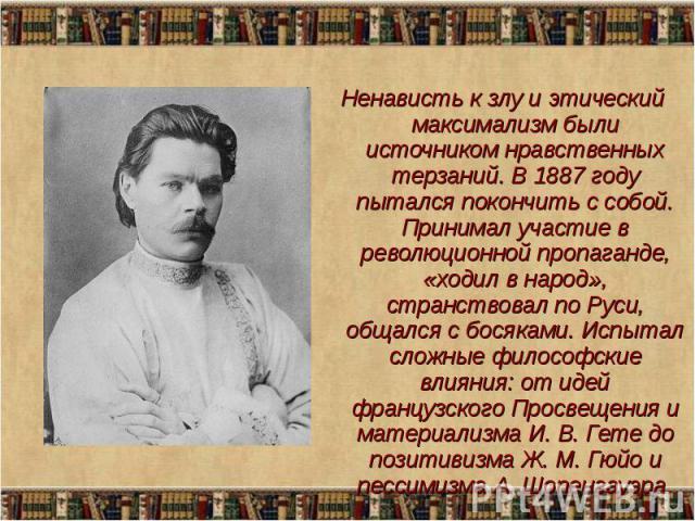 Ненависть к злу и этический максимализм были источником нравственных терзаний. В 1887 году пытался покончить с собой. Принимал участие в революционной пропаганде, «ходил в народ», странствовал по Руси, общался с босяками. Испытал сложные философские…