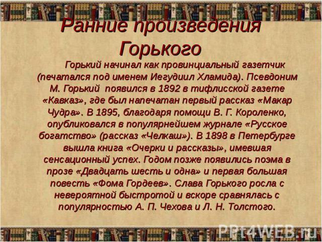 Горький начинал как провинциальный газетчик (печатался под именем Иегудиил Хламида). Псевдоним М. Горький появился в 1892 в тифлисской газете «Кавказ», где был напечатан первый рассказ «Макар Чудра». В 1895, благодаря помощи В. Г. Короленко, опублик…