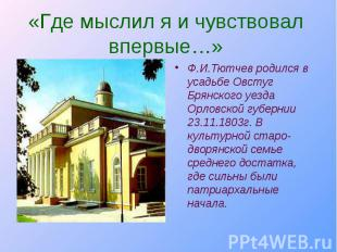 Ф.И.Тютчев родился в усадьбе Овстуг Брянского уезда Орловской губернии 23.11.180