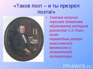 Тютчев получил хорошее домашнее образование,которым руководил С.Е.Раич-поэт-пере