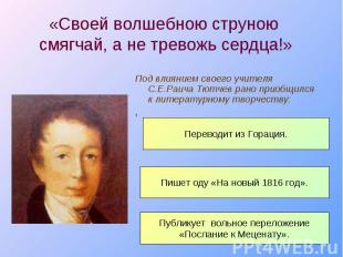 Под влиянием своего учителя С.Е.Раича Тютчев рано приобщился к литературному тво