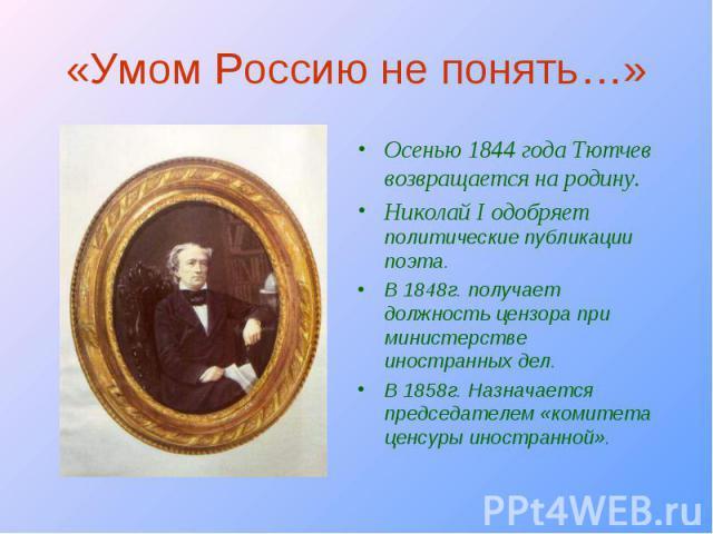 Осенью 1844 года Тютчев возвращается на родину. Осенью 1844 года Тютчев возвращается на родину. Николай I одобряет политические публикации поэта. В 1848г. получает должность цензора при министерстве иностранных дел. В 1858г. Назначается председателе…