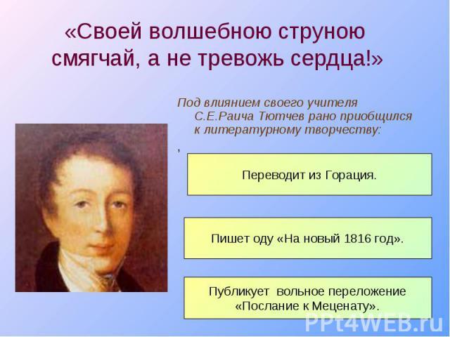 Под влиянием своего учителя С.Е.Раича Тютчев рано приобщился к литературному творчеству: Под влиянием своего учителя С.Е.Раича Тютчев рано приобщился к литературному творчеству: ,