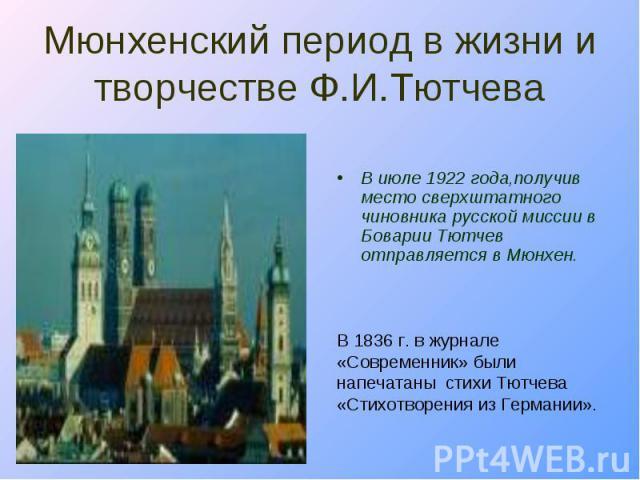 В июле 1922 года,получив место сверхштатного чиновника русской миссии в Боварии Тютчев отправляется в Мюнхен. В июле 1922 года,получив место сверхштатного чиновника русской миссии в Боварии Тютчев отправляется в Мюнхен.
