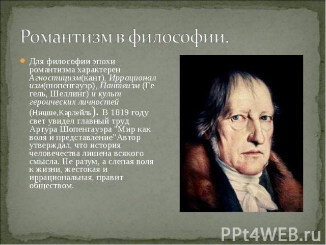 Для философии эпохи романтизма характерен Агностицизм(кант),Иррационализм(шопенгауэр),Пантеизм(Гегель,Шеллинг) и культ героических личностей (Ницше,Карлейль). В 1819 году свет увидел главный труд АртураШопенгауэра…