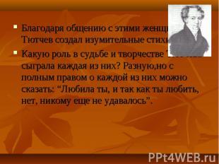 Благодаря общению с этими женщинами Тютчев создал изумительные стихи. Благодаря
