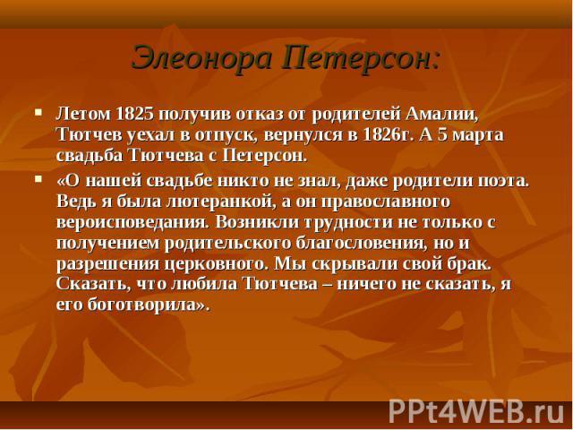 Летом 1825 получив отказ от родителей Амалии, Тютчев уехал в отпуск, вернулся в 1826г. А 5 марта свадьба Тютчева с Петерсон. Летом 1825 получив отказ от родителей Амалии, Тютчев уехал в отпуск, вернулся в 1826г. А 5 марта свадьба Тютчева с Петерсон.…