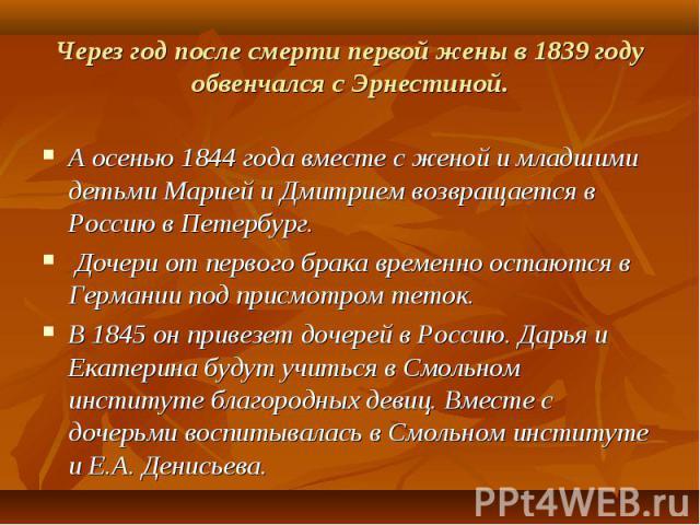 А осенью 1844 года вместе с женой и младшими детьми Марией и Дмитрием возвращается в Россию в Петербург. А осенью 1844 года вместе с женой и младшими детьми Марией и Дмитрием возвращается в Россию в Петербург. Дочери от первого брака временно остают…