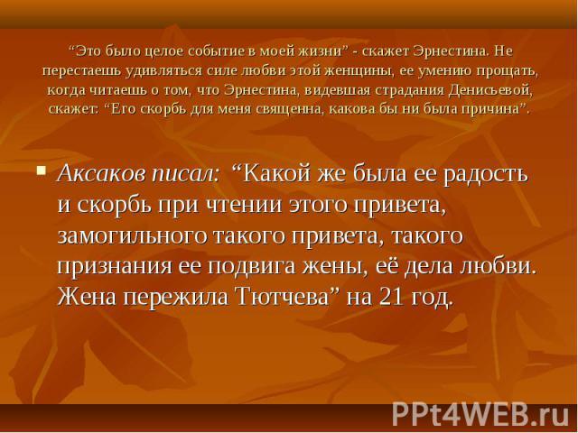 """Аксаков писал: """"Какой же была ее радость и скорбь при чтении этого привета, замогильного такого привета, такого признания ее подвига жены, её дела любви. Жена пережила Тютчева"""" на 21 год. Аксаков писал: """"Какой же была ее радость и скорбь при чтении …"""