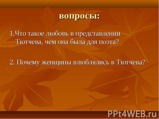 1.Что такое любовь в представлении Тютчева, чем она была для поэта? 1.Что такое любовь в представлении Тютчева, чем она была для поэта? 2. Почему женщины влюблялись в Тютчева?