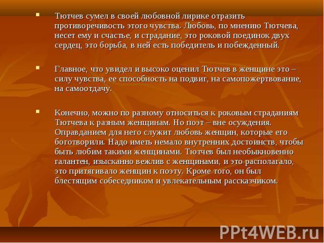 Тютчев сумел в своей любовной лирике отразить противоречивость этого чувства. Любовь, по мнению Тютчева, несет ему и счастье, и страдание, это роковой поединок двух сердец, это борьба, в ней есть победитель и побежденный. Тютчев сумел в своей любовн…