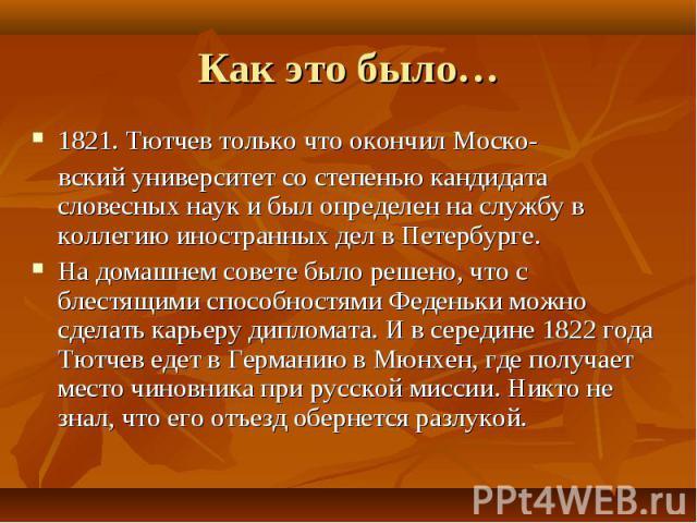 1821. Тютчев только что окончил Моско- 1821. Тютчев только что окончил Моско- вский университет со степенью кандидата словесных наук и был определен на службу в коллегию иностранных дел в Петербурге. На домашнем совете было решено, что с блестящими …