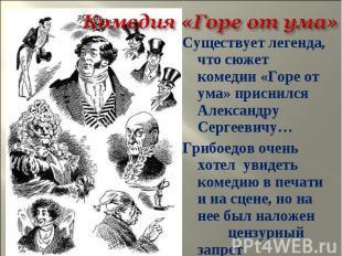 Существует легенда, что сюжет комедии «Горе от ума» приснился Александру Сергеев