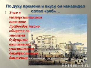 Уже в университетском пансионе Грибоедов тесно общался со многими будущими актив