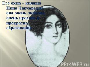 Его жена – княжна Нина Чавчавадзе; она очень любезна, очень красива и прекрасно
