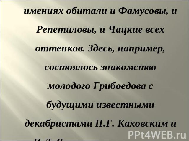 Рядом с Хмелитой в своих имениях обитали и Фамусовы, и Репетиловы, и Чацкие всех оттенков. Здесь, например, состоялось знакомство молодого Грибоедова с будущими известными декабристами П.Г.Каховским и И.Д.Якушкиным, в которых современник…