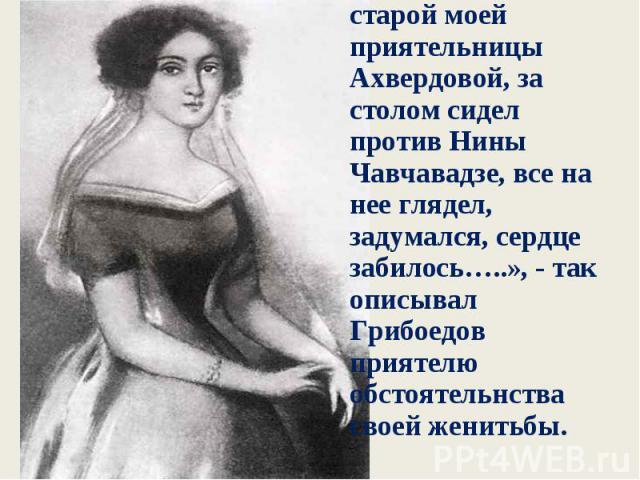«Это было 16-того. В этот день я обедал у старой моей приятельницы Ахвердовой, за столом сидел против Нины Чавчавадзе, все на нее глядел, задумался, сердце забилось…..», - так описывал Грибоедов приятелю обстоятельнства своей женитьбы. «Это было 16-…