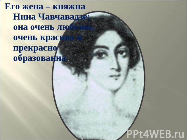 Его жена – княжна Нина Чавчавадзе; она очень любезна, очень красива и прекрасно образованна . Его жена – княжна Нина Чавчавадзе; она очень любезна, очень красива и прекрасно образованна .