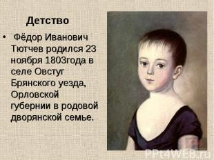 Фёдор Иванович Тютчев родился 23 ноября 1803года в селе Овстуг Брянского уезда,