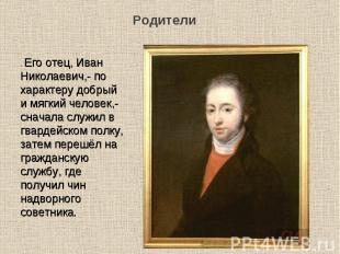 . Его отец, Иван Николаевич,- по характеру добрый и мягкий человек,- сначала слу