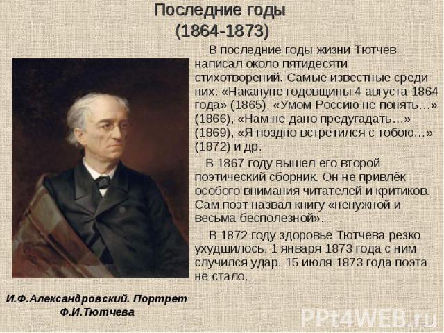 В последние годы жизни Тютчев написал около пятидесяти стихотворений. Самые известные среди них: «Накануне годовщины 4 августа 1864 года» (1865), «Умом Россию не понять…» (1866), «Нам не дано предугадать…» (1869), «Я поздно встретился с тобою…» (187…