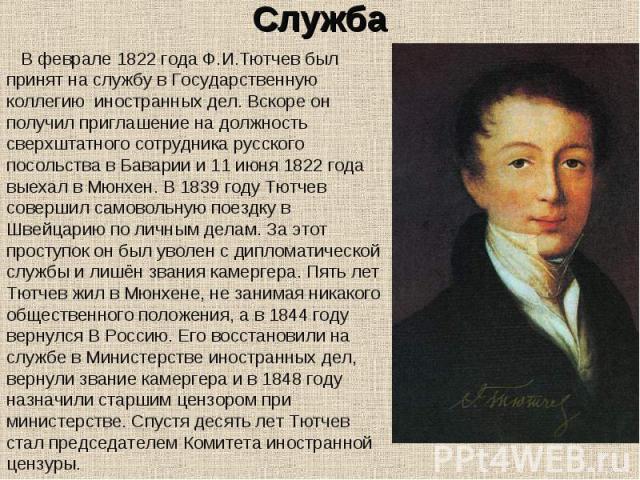 В феврале 1822 года Ф.И.Тютчев был принят на службу в Государственную коллегию иностранных дел. Вскоре он получил приглашение на должность сверхштатного сотрудника русского посольства в Баварии и 11 июня 1822 года выехал в Мюнхен. В 1839 году Тютчев…