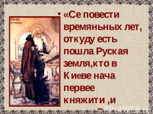 «Се повести времяньных лет, откуду есть пошла Руская земля,кто в Киеве нача перв