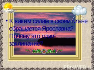 К каким силам в своем плаче обращается Ярославна? Почему это плач-заклинание? К