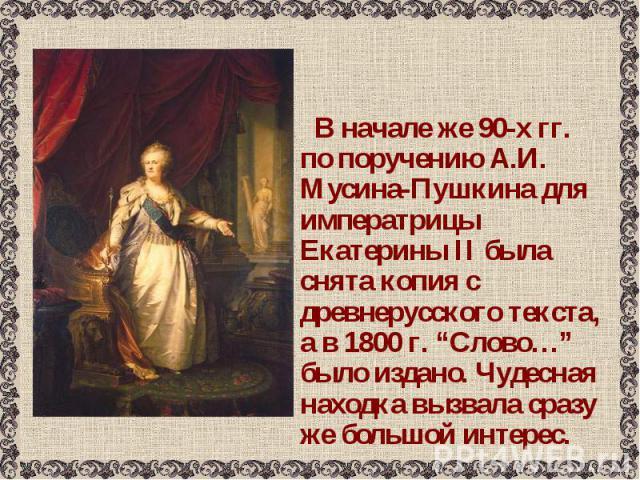 """В начале же 90-х гг. по поручению А.И. Мусина-Пушкина для императрицы Екатерины II была снята копия с древнерусского текста, а в 1800 г. """"Слово…"""" было издано. Чудесная находка вызвала сразу же большой интерес. В начале же 90-х гг. по поручению А.И. …"""