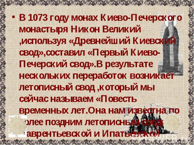 В 1073 году монах Киево-Печерского монастыря Никон Великий ,используя «Древнейший Киевский свод»,составил «Первый Киево-Печерский свод».В результате нескольких переработок возникает летописный свод ,который мы сейчас называем «Повесть временных лет.…