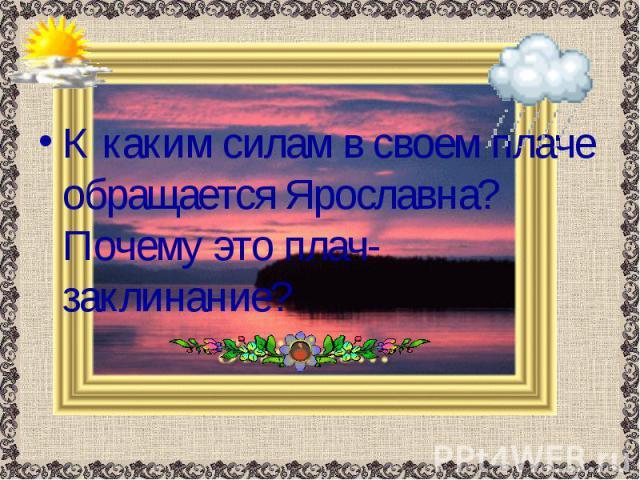 К каким силам в своем плаче обращается Ярославна? Почему это плач-заклинание? К каким силам в своем плаче обращается Ярославна? Почему это плач-заклинание?