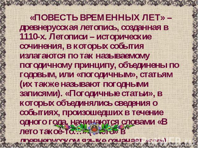 «ПОВЕСТЬ ВРЕМЕННЫХ ЛЕТ» – древнерусская летопись, созданная в 1110-х. Летописи – исторические сочинения, в которых события излагаются по так называемому погодичному принципу, объединены по годовым, или «погодичным», статьям (их также называют погодн…