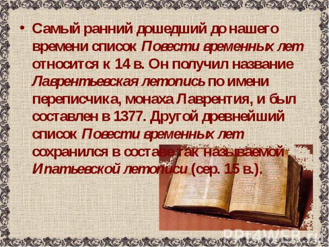 Самый ранний дошедший до нашего времени список Повести временных лет относится к 14 в. Он получил название Лаврентьевская летопись по имени переписчика, монаха Лаврентия, и был составлен в 1377. Другой древнейший список Повести временных лет сохрани…